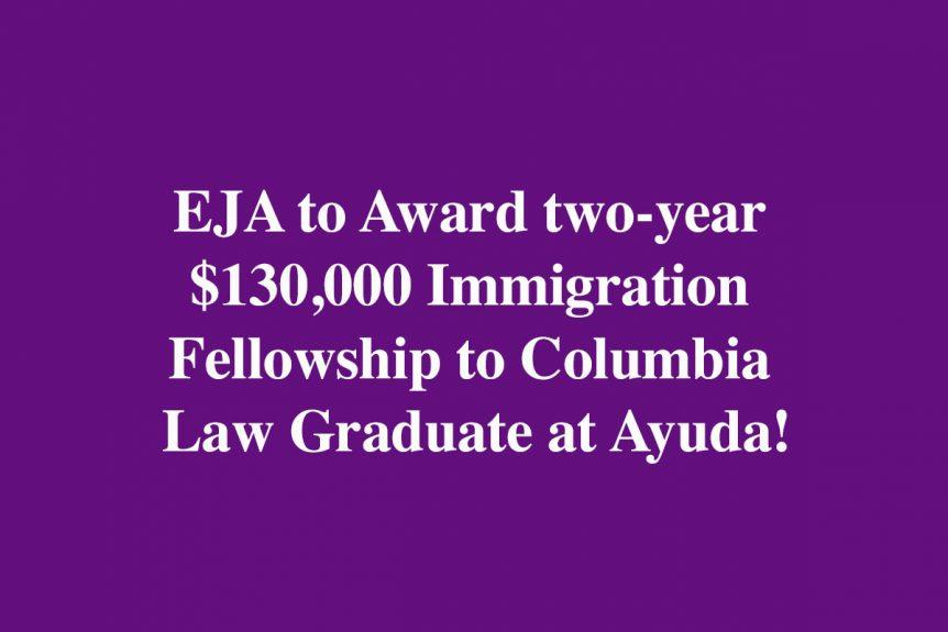 EJA to Award two-year $130,000 Immigration Fellowship to Columbia Law Graduate at Ayuda!
